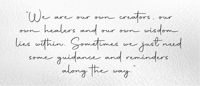 """""""We are our own creators, our own healers and our own wisdom lies within. Sometimes we just need some guidance and reminders along the way."""""""